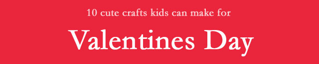 10 cute Valentines Day crafts for kids